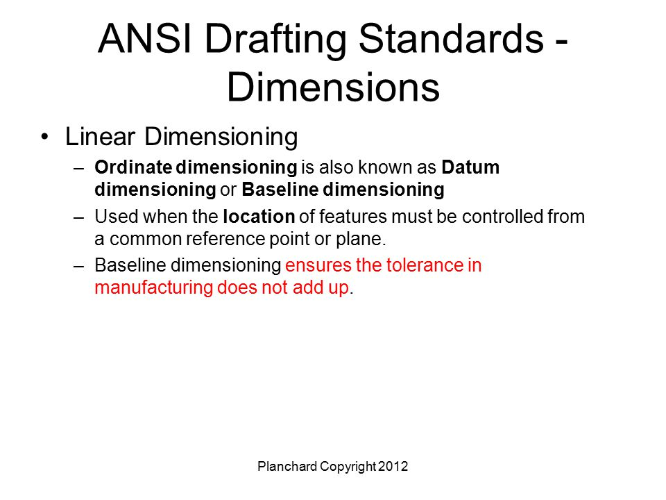 Planchard Copyright 2012 ANSI Drafting Standards - Dimensions Linear Dimensioning –Ordinate dimensioning is also known as Datum dimensioning or Baseli