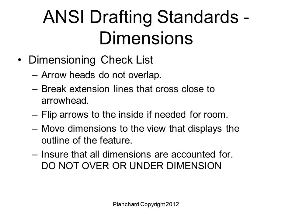 Planchard Copyright 2012 ANSI Drafting Standards - Dimensions Dimensioning Check List –Arrow heads do not overlap. –Break extension lines that cross c
