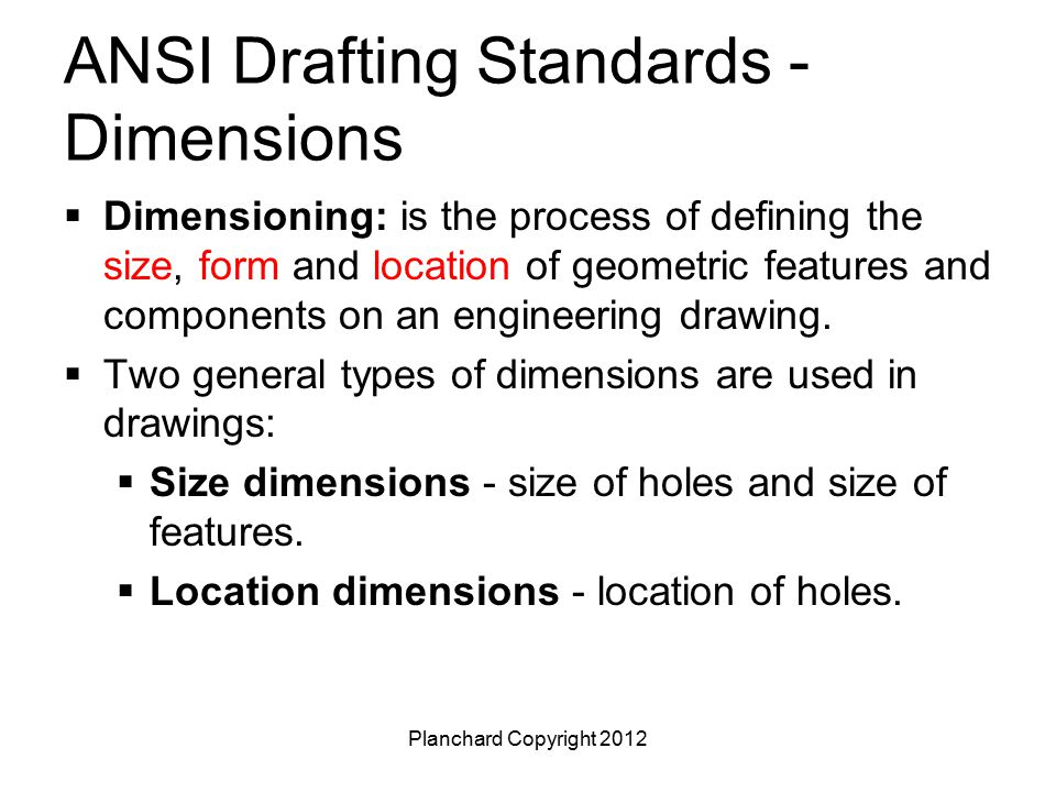 Planchard Copyright 2012 ANSI Drafting Standards - Dimensions A dimension in a drawing consist of the following items: dimension arrow, dimension line, dimension value, and extension line.
