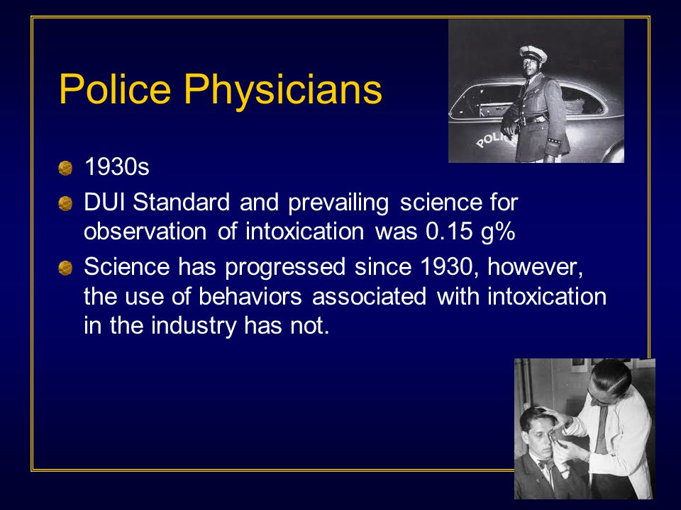 Police Physicians 1930s DUI Standard and prevailing science for observation of intoxication was 0.15 g% Science has progressed since 1930, however, the use of behaviors associated with intoxication in the industry has not.
