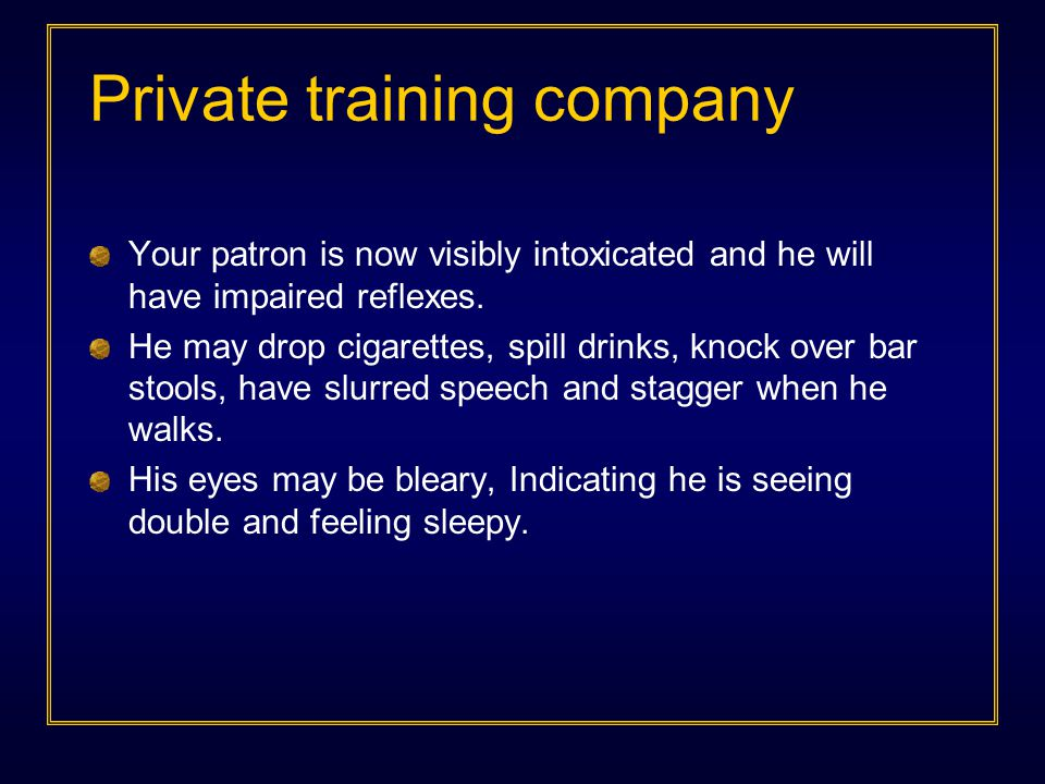 Private training company Your patron is now visibly intoxicated and he will have impaired reflexes. He may drop cigarettes, spill drinks, knock over b