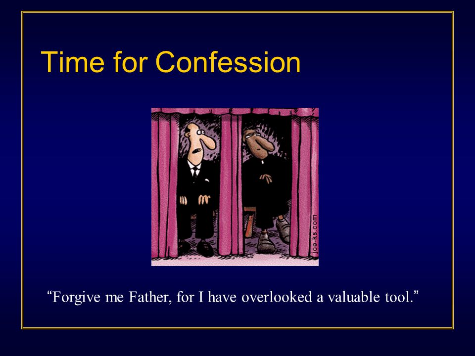 Time for Confession Forgive me Father, for I have overlooked a valuable tool.
