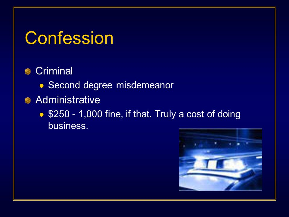 Confession Criminal Second degree misdemeanor Administrative $250 - 1,000 fine, if that. Truly a cost of doing business.