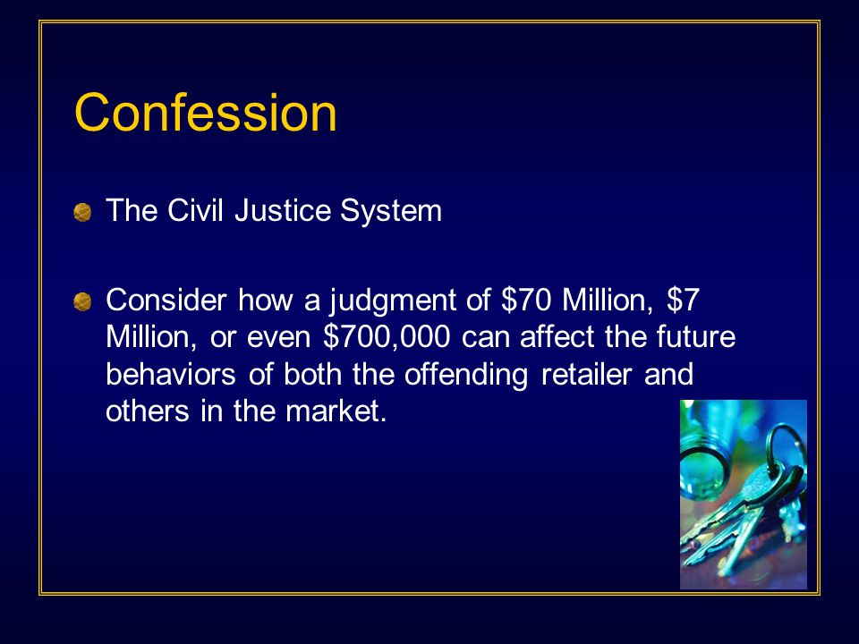 Confession The Civil Justice System Consider how a judgment of $70 Million, $7 Million, or even $700,000 can affect the future behaviors of both the o