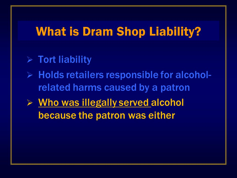 What is Dram Shop Liability?  Tort liability  Holds retailers responsible for alcohol- related harms caused by a patron  Who was illegally served a