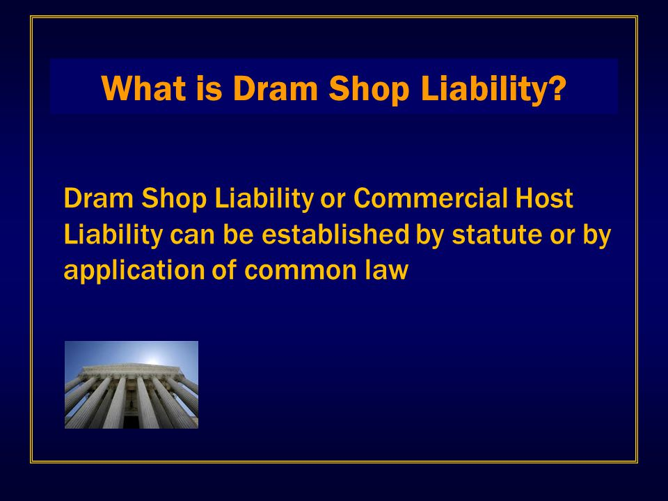 What is Dram Shop Liability? Dram Shop Liability or Commercial Host Liability can be established by statute or by application of common law