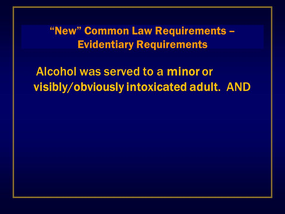 """New"" Common Law Requirements – Evidentiary Requirements Alcohol was served to a minor or visibly/obviously intoxicated adult. AND"