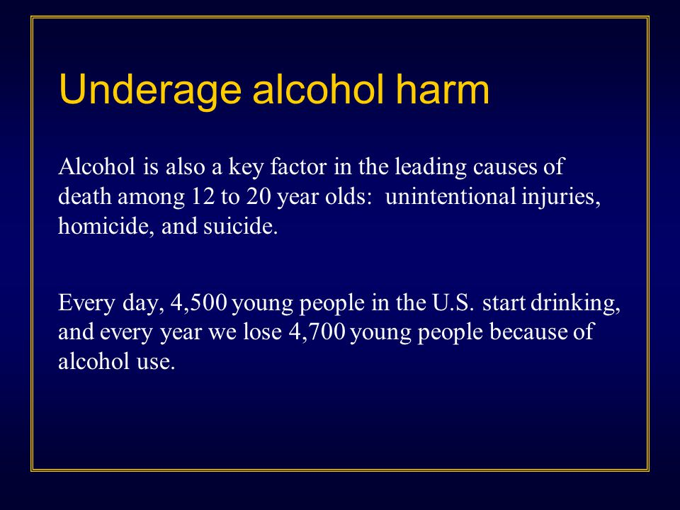 Underage alcohol harm Alcohol is also a key factor in the leading causes of death among 12 to 20 year olds: unintentional injuries, homicide, and suic