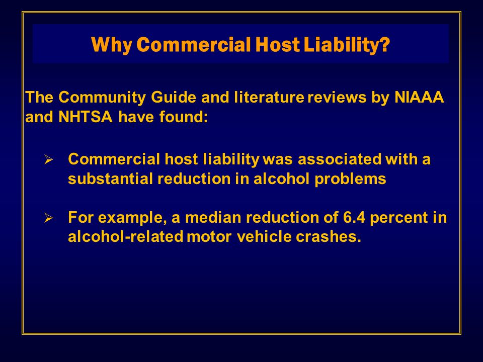 The Community Guide and literature reviews by NIAAA and NHTSA have found:  Commercial host liability was associated with a substantial reduction in alcohol problems  For example, a median reduction of 6.4 percent in alcohol-related motor vehicle crashes.