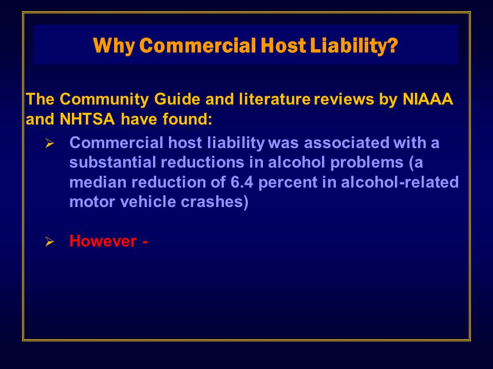 The Community Guide and literature reviews by NIAAA and NHTSA have found:  Commercial host liability was associated with a substantial reductions in alcohol problems (a median reduction of 6.4 percent in alcohol-related motor vehicle crashes)  However - Why Commercial Host Liability