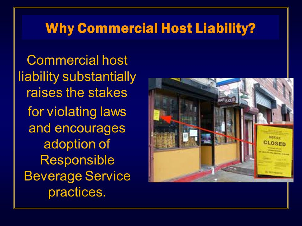 Commercial host liability substantially raises the stakes for violating laws and encourages adoption of Responsible Beverage Service practices. Why Co