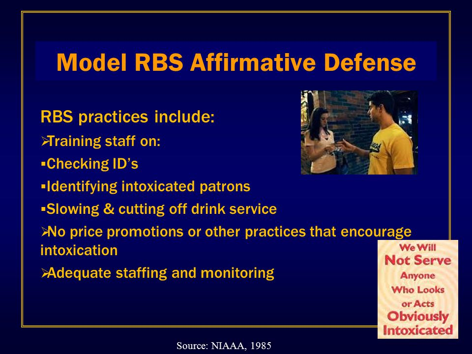 Model RBS Affirmative Defense RBS practices include:  Training staff on:  Checking ID's  Identifying intoxicated patrons  Slowing & cutting off drink service  No price promotions or other practices that encourage intoxication  Adequate staffing and monitoring Source: NIAAA, 1985