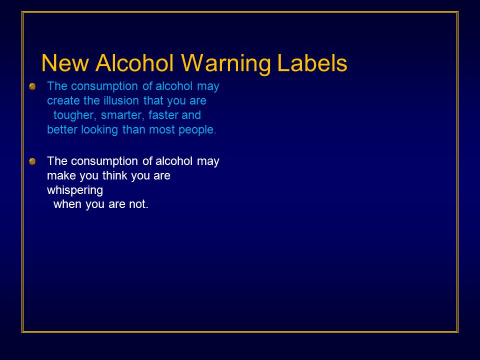 New Alcohol Warning Labels The consumption of alcohol may create the illusion that you are tougher, smarter, faster and better looking than most peopl