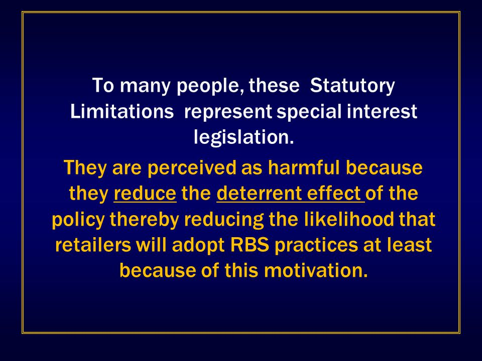 To many people, these Statutory Limitations represent special interest legislation. They are perceived as harmful because they reduce the deterrent ef