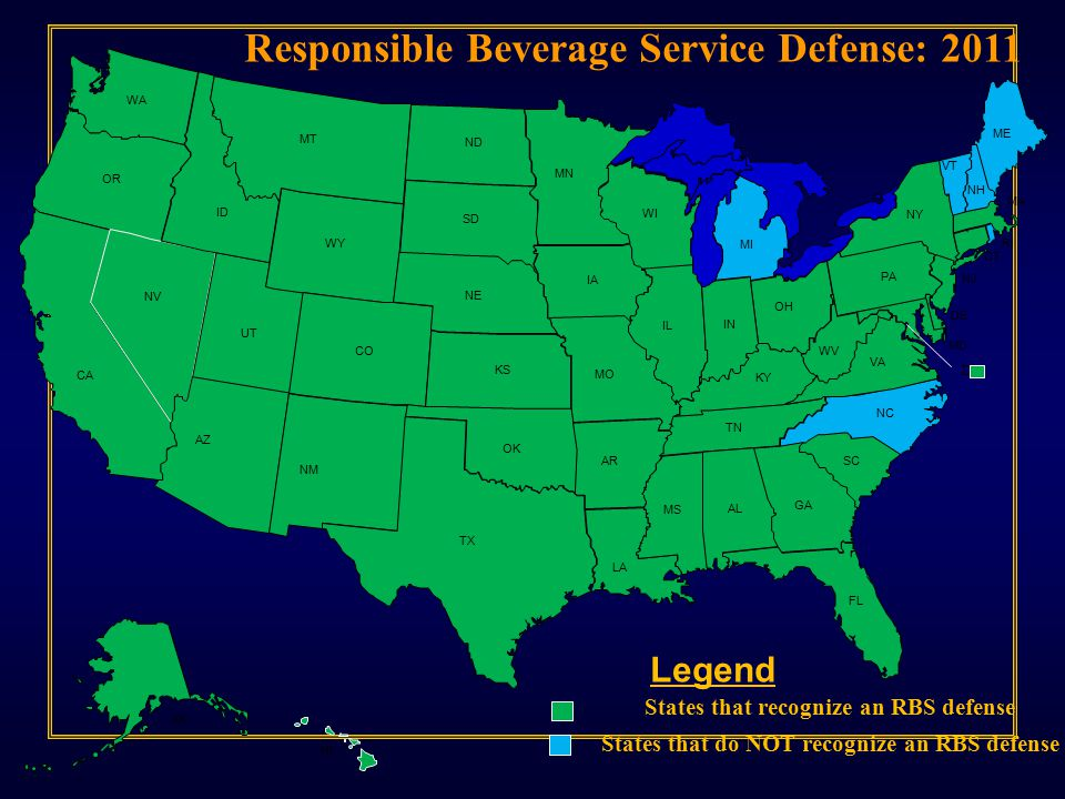 MT WY ID WA OR NV UT CA AZ ND SD NE CO NM TX OK KS AR LA MO IA MN WI IL IN KY TN MS AL GA FL SC NC VA WV OH MI NY PA MD DE NJ CT RI MA ME VT NH AK HI Legend Responsible Beverage Service Defense: 2011 DC States that recognize an RBS defense States that do NOT recognize an RBS defense