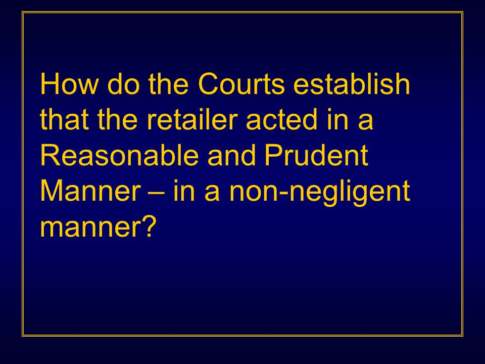 How do the Courts establish that the retailer acted in a Reasonable and Prudent Manner – in a non-negligent manner