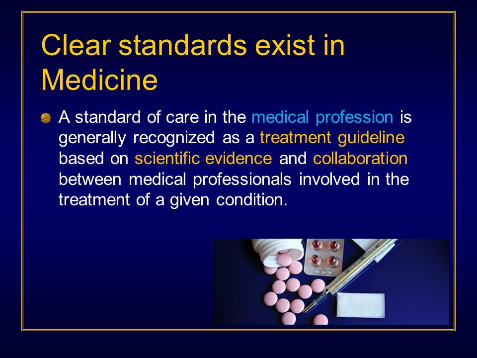 Clear standards exist in Medicine A standard of care in the medical profession is generally recognized as a treatment guideline based on scientific ev