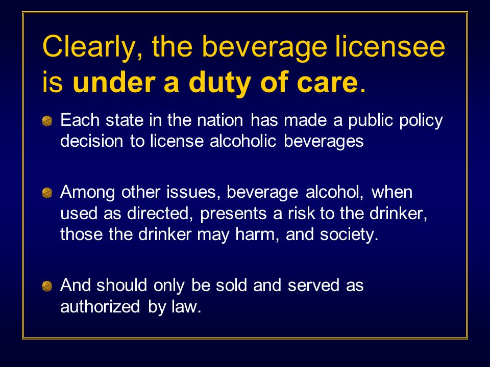 Each state in the nation has made a public policy decision to license alcoholic beverages Among other issues, beverage alcohol, when used as directed,