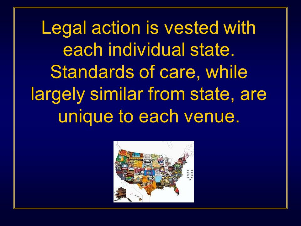 Legal action is vested with each individual state. Standards of care, while largely similar from state, are unique to each venue.