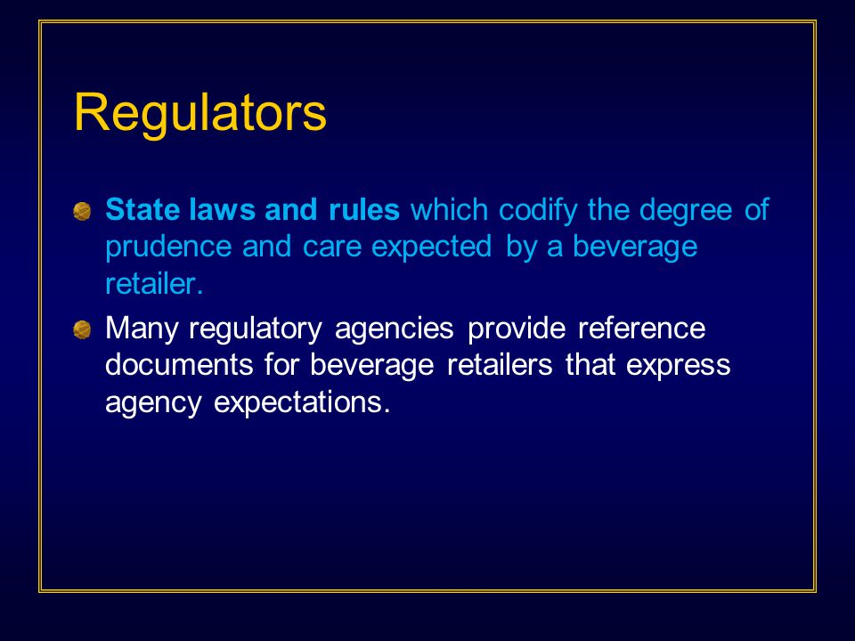 Regulators State laws and rules which codify the degree of prudence and care expected by a beverage retailer. Many regulatory agencies provide referen