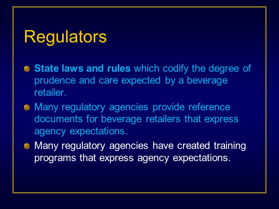 Regulators State laws and rules which codify the degree of prudence and care expected by a beverage retailer.