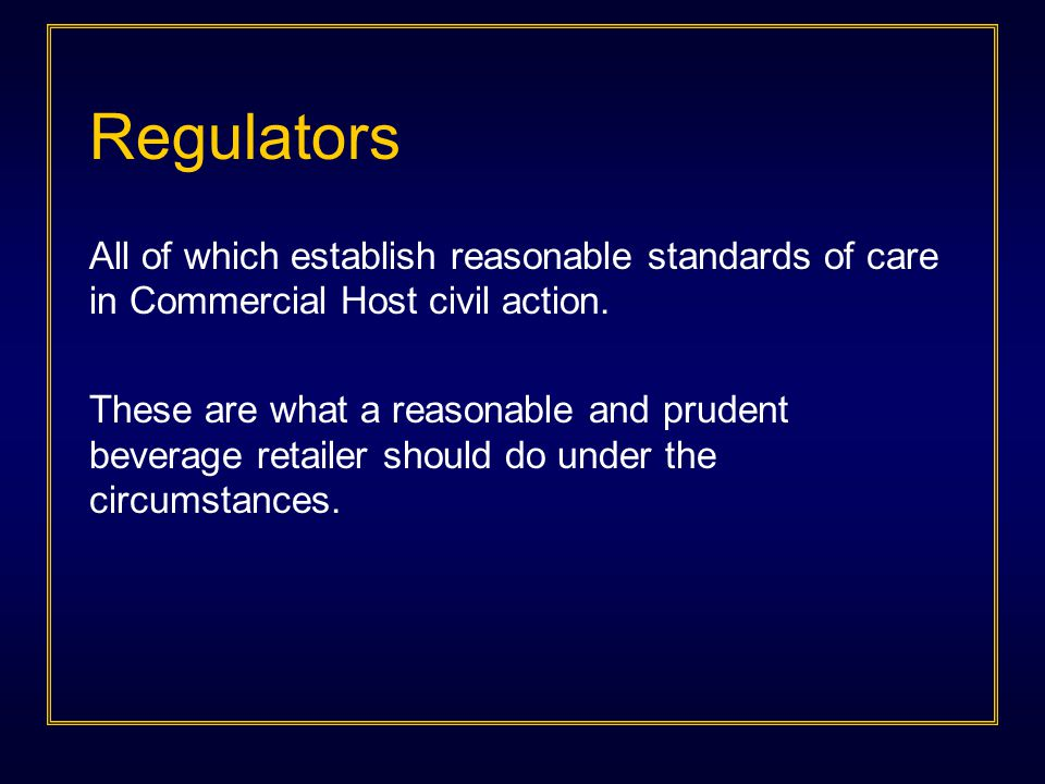 Regulators All of which establish reasonable standards of care in Commercial Host civil action. These are what a reasonable and prudent beverage retai