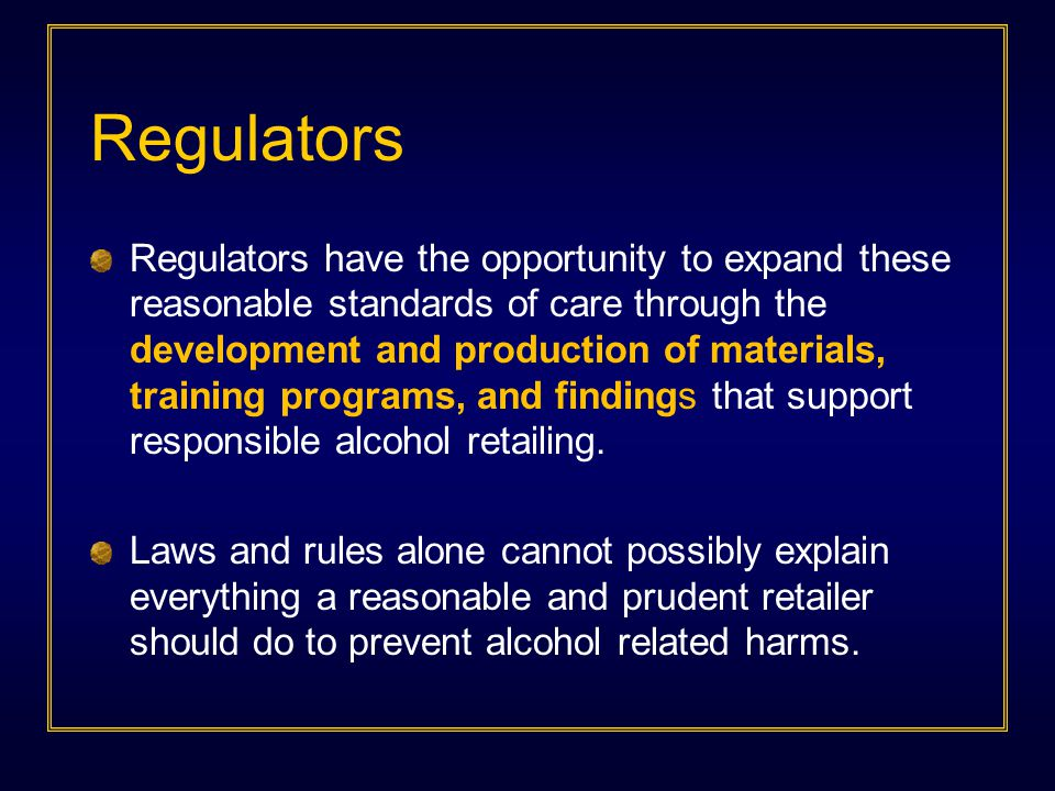Regulators Regulators have the opportunity to expand these reasonable standards of care through the development and production of materials, training