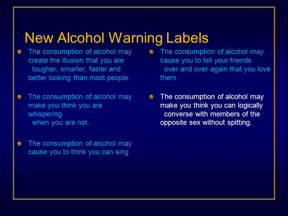 New Alcohol Warning Labels The consumption of alcohol may create the illusion that you are tougher, smarter, faster and better looking than most people.