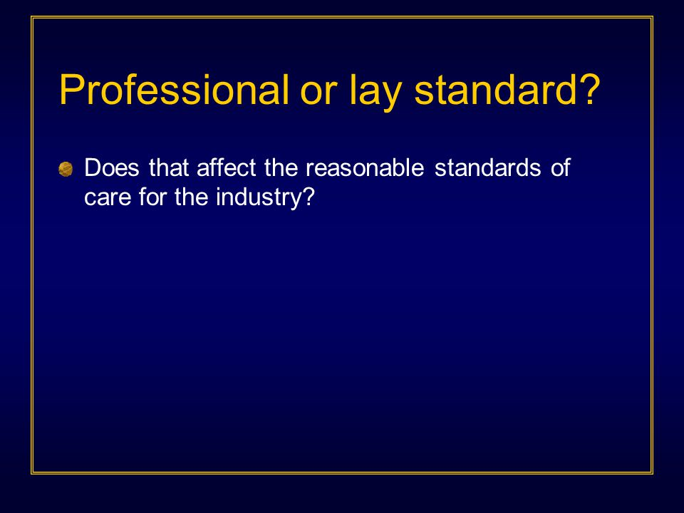 Professional or lay standard Does that affect the reasonable standards of care for the industry