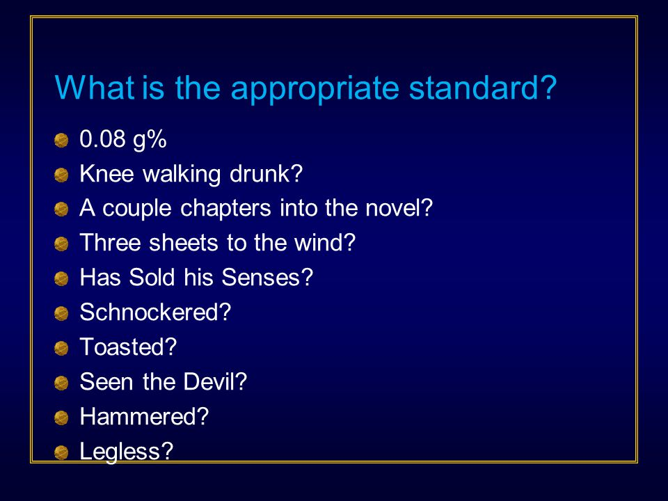 What is the appropriate standard? 0.08 g% Knee walking drunk? A couple chapters into the novel? Three sheets to the wind? Has Sold his Senses? Schnock
