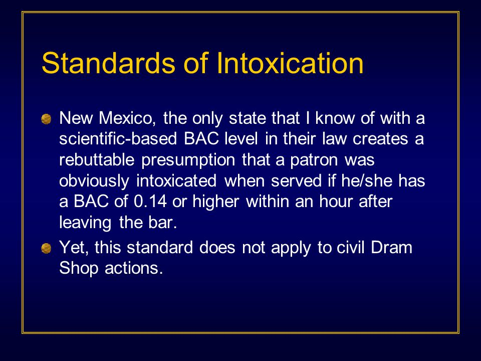 Standards of Intoxication New Mexico, the only state that I know of with a scientific-based BAC level in their law creates a rebuttable presumption that a patron was obviously intoxicated when served if he/she has a BAC of 0.14 or higher within an hour after leaving the bar.