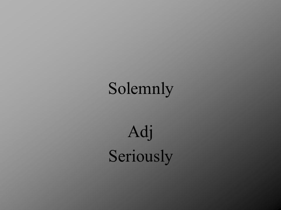 Soberly Adj Seriously