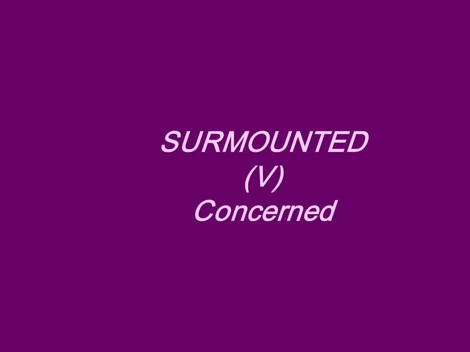 SURMOUNTED (V) Concerned