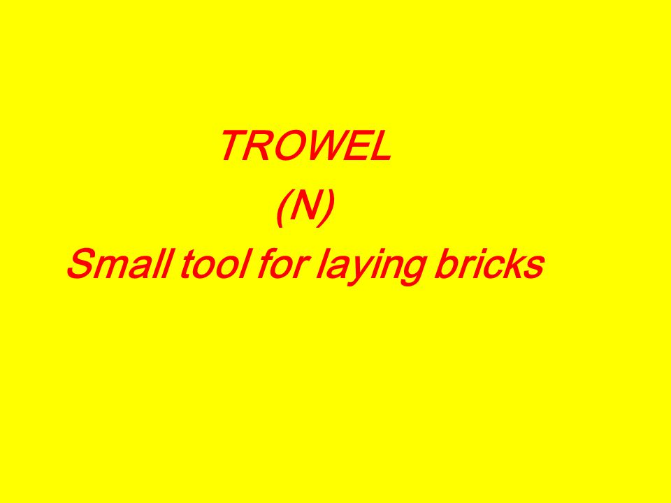 TROWEL (N) Small tool for laying bricks