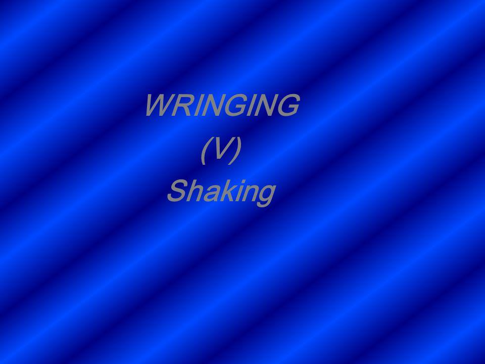 WRINGING (V) Shaking