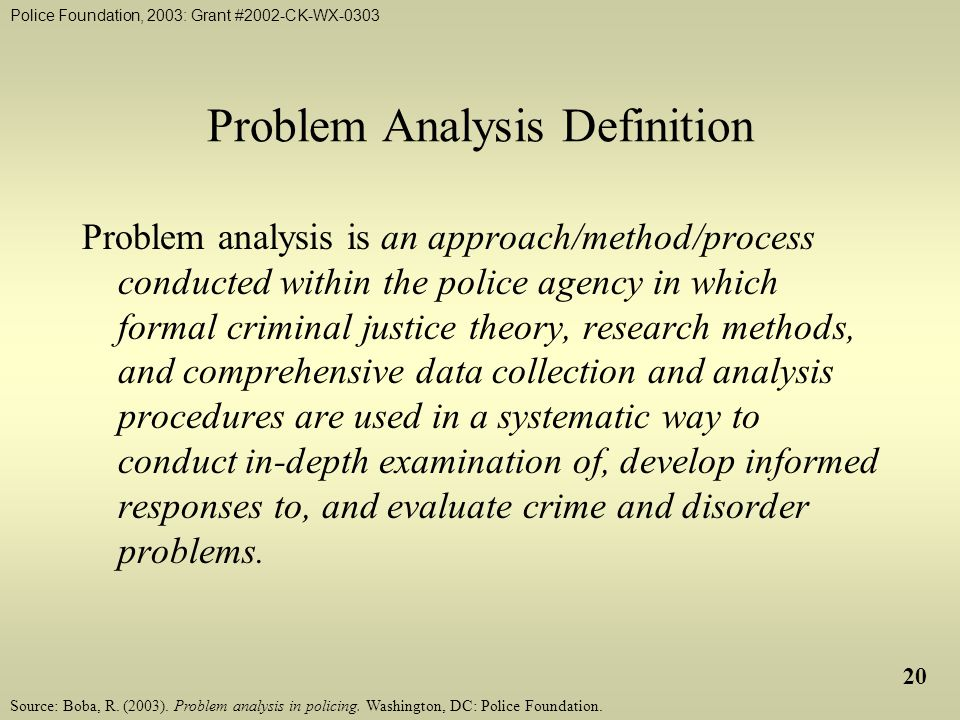 Police Foundation, 2003: Grant #2002-CK-WX-0303 20 Problem Analysis Definition Problem analysis is an approach/method/process conducted within the police agency in which formal criminal justice theory, research methods, and comprehensive data collection and analysis procedures are used in a systematic way to conduct in-depth examination of, develop informed responses to, and evaluate crime and disorder problems.