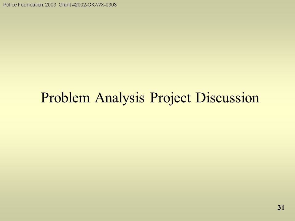 Police Foundation, 2003: Grant #2002-CK-WX-0303 31 Problem Analysis Project Discussion