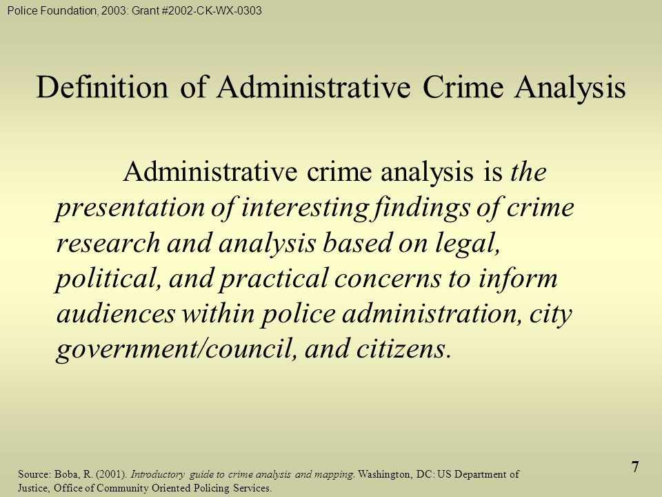 Police Foundation, 2003: Grant #2002-CK-WX-0303 7 Definition of Administrative Crime Analysis Administrative crime analysis is the presentation of interesting findings of crime research and analysis based on legal, political, and practical concerns to inform audiences within police administration, city government/council, and citizens.