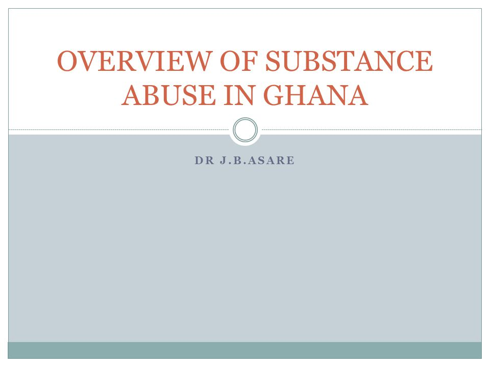 DR J.B.ASARE OVERVIEW OF SUBSTANCE ABUSE IN GHANA