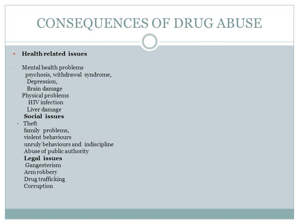 CONSEQUENCES OF DRUG ABUSE Health related issues - Mental health problems psychosis, withdrawal syndrome, Depression, Brain damage - Physical problems HIV infection Liver damage Social issues - Theft family problems, violent behaviours unruly behaviours and indiscipline Abuse of public authority Legal issues Gangesterism Arm robbery Drug trafficking Corruption