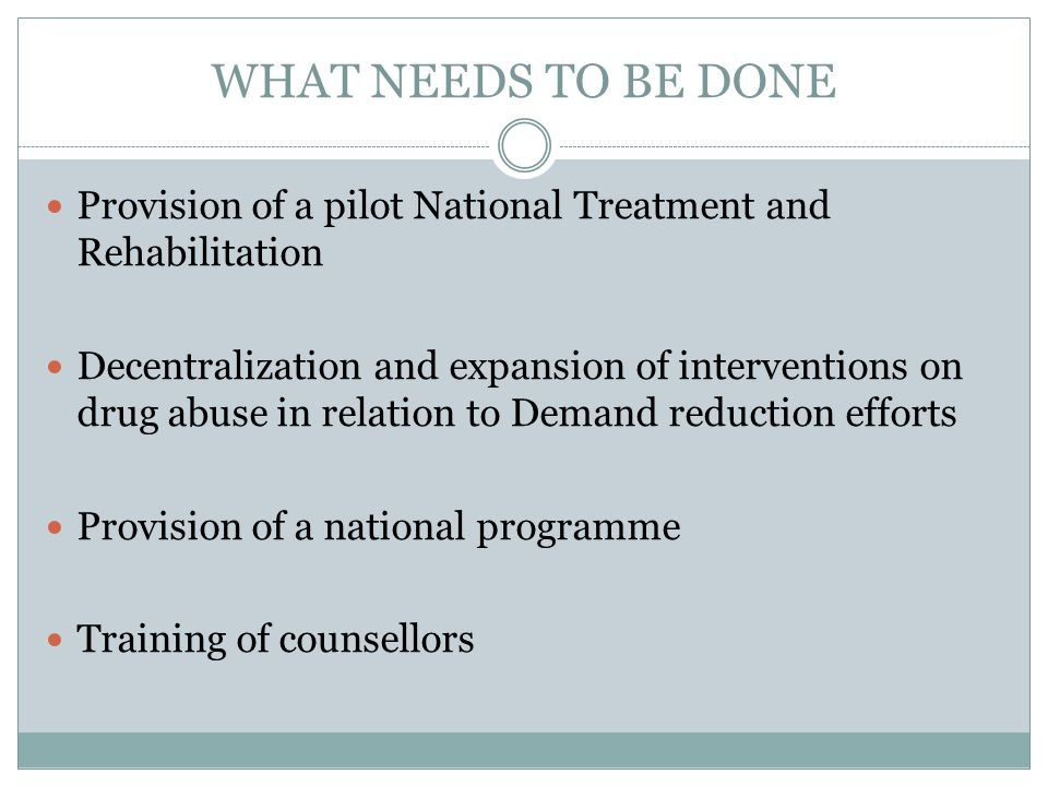 WHAT NEEDS TO BE DONE Provision of a pilot National Treatment and Rehabilitation Decentralization and expansion of interventions on drug abuse in rela