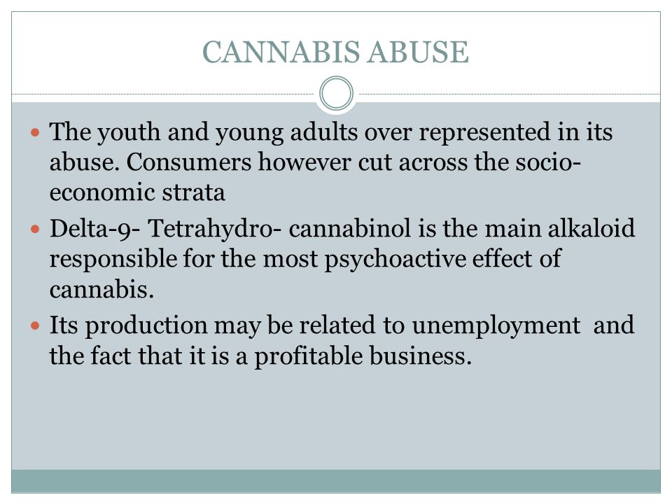 CANNABIS ABUSE The youth and young adults over represented in its abuse. Consumers however cut across the socio- economic strata Delta-9- Tetrahydro-
