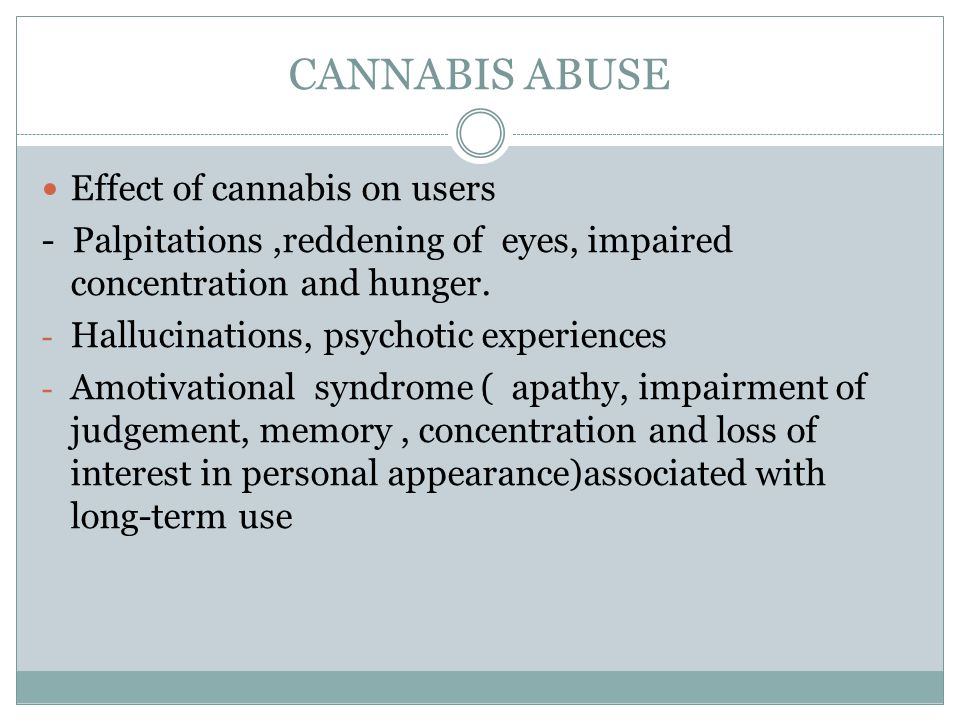 CANNABIS ABUSE Effect of cannabis on users - Palpitations,reddening of eyes, impaired concentration and hunger. - Hallucinations, psychotic experience