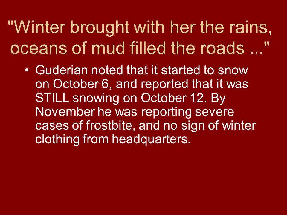 Winter brought with her the rains, oceans of mud filled the roads... Guderian noted that it started to snow on October 6, and reported that it was STILL snowing on October 12.
