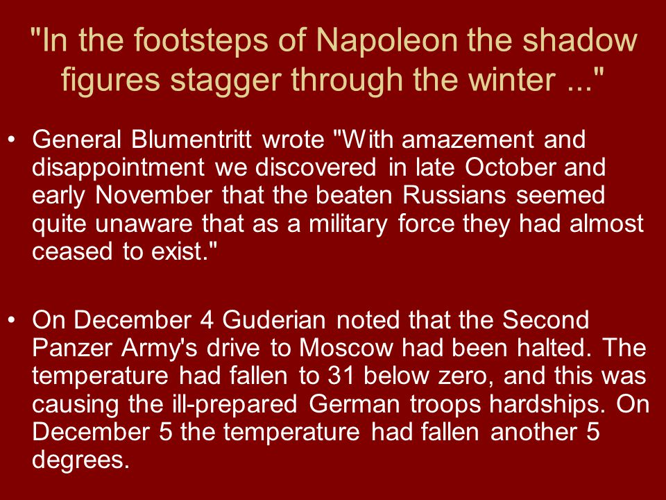 In the footsteps of Napoleon the shadow figures stagger through the winter... General Blumentritt wrote With amazement and disappointment we discovered in late October and early November that the beaten Russians seemed quite unaware that as a military force they had almost ceased to exist. On December 4 Guderian noted that the Second Panzer Army s drive to Moscow had been halted.