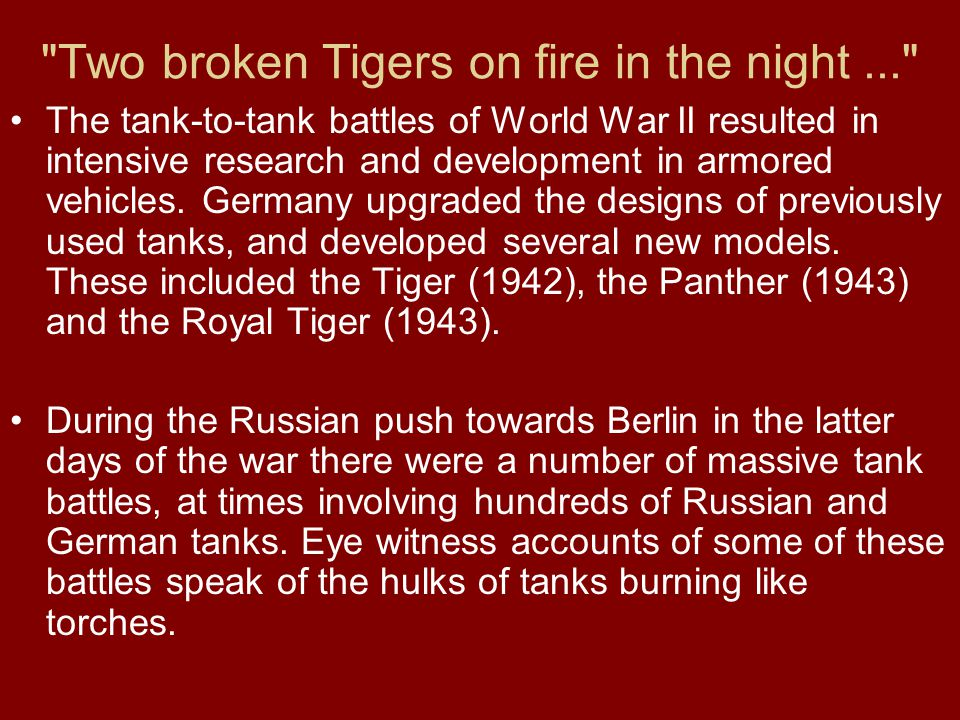 Two broken Tigers on fire in the night... The tank-to-tank battles of World War II resulted in intensive research and development in armored vehicles.