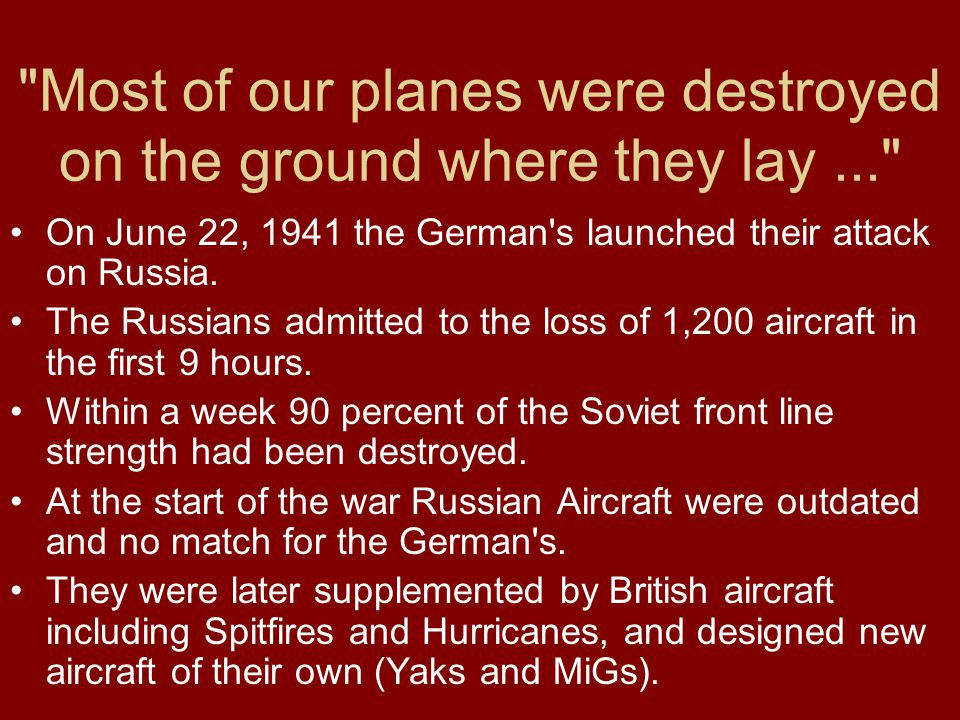 Most of our planes were destroyed on the ground where they lay... On June 22, 1941 the German s launched their attack on Russia.
