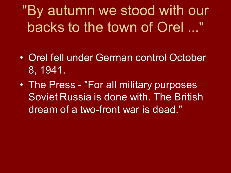 By autumn we stood with our backs to the town of Orel... Orel fell under German control October 8, 1941.