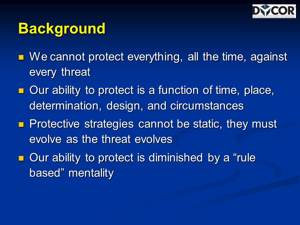 Background We cannot protect everything, all the time, against every threat We cannot protect everything, all the time, against every threat Our ability to protect is a function of time, place, determination, design, and circumstances Our ability to protect is a function of time, place, determination, design, and circumstances Protective strategies cannot be static, they must evolve as the threat evolves Protective strategies cannot be static, they must evolve as the threat evolves Our ability to protect is diminished by a rule based mentality Our ability to protect is diminished by a rule based mentality