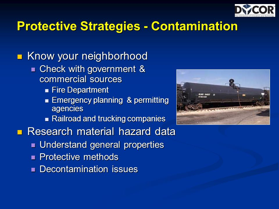 Protective Strategies - Contamination Know your neighborhood Know your neighborhood Check with government & commercial sources Check with government & commercial sources Fire Department Fire Department Emergency planning & permitting agencies Emergency planning & permitting agencies Railroad and trucking companies Railroad and trucking companies Research material hazard data Research material hazard data Understand general properties Understand general properties Protective methods Protective methods Decontamination issues Decontamination issues